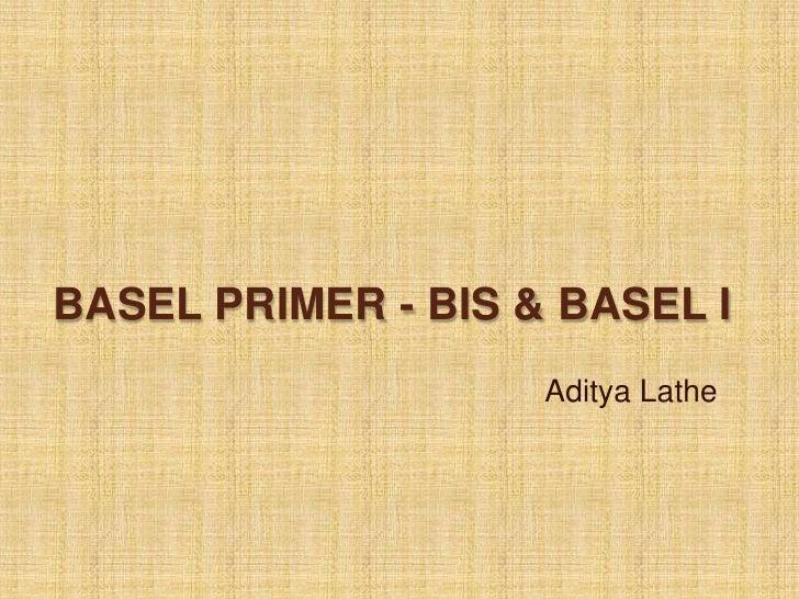 BASEL PRIMER - BIS & BASEL I                    Aditya Lathe