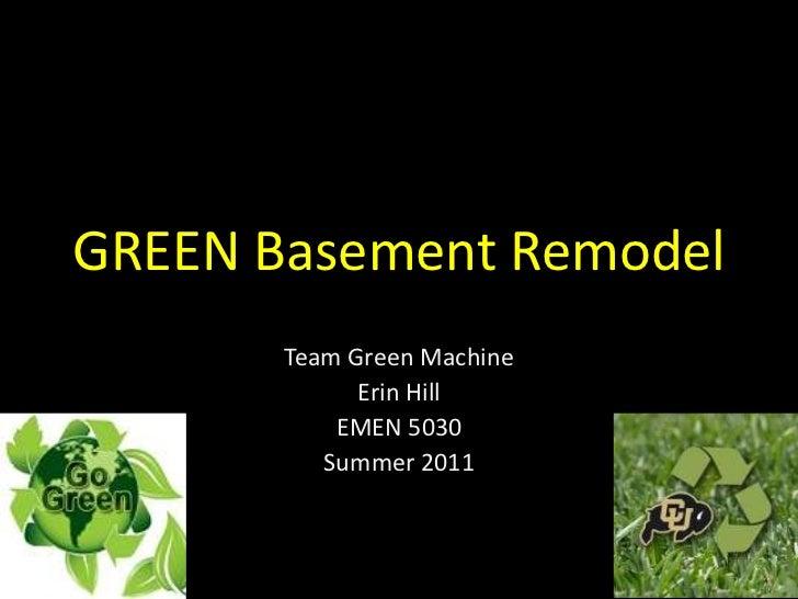 GREEN Basement Remodel<br />Team Green Machine<br />Erin Hill<br />EMEN 5030<br />Summer 2011 <br />