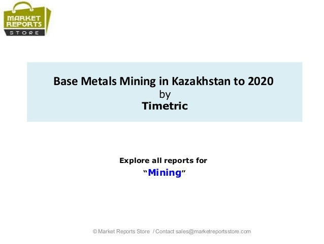 """Base Metals Mining in Kazakhstan to 2020 by Timetric Explore all reports for """"Mining"""" © Market Reports Store / Contact sal..."""