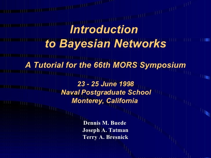 Introduction  to Bayesian Networks   A Tutorial for the 66th MORS Symposium 23 - 25 June 1998 Naval Postgraduate School Mo...