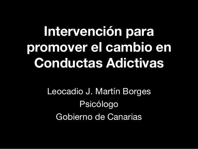 Intervención para promover el cambio en Conductas Adictivas Leocadio J. Martín Borges Psicólogo Gobierno de Canarias