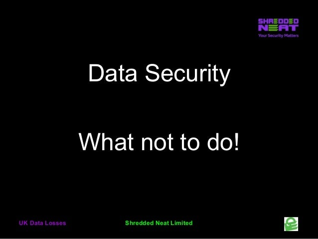 Data Security What not to do!  UK Data Losses  Shredded Neat Limited