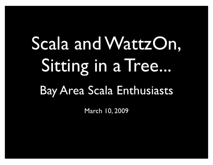 Scala and WattzOn,  Sitting in a Tree...  Bay Area Scala Enthusiasts          March 10, 2009