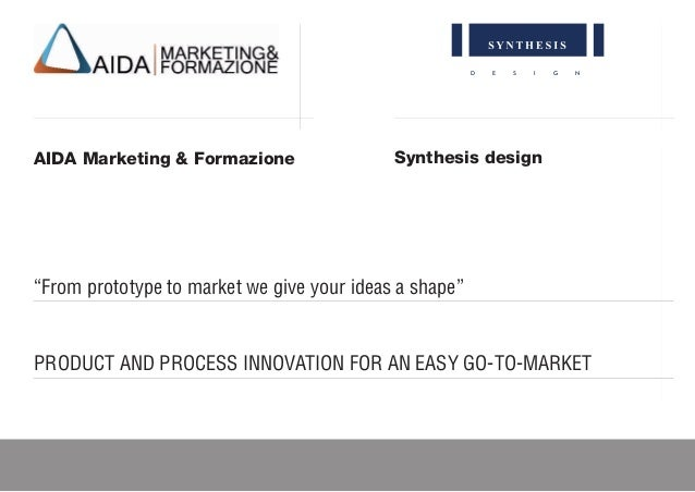 "D E S I G N AIDA Marketing & Formazione PRODUCT AND PROCESS INNOVATION FOR AN EASY GO-TO-MARKET Synthesis design ""From pro..."