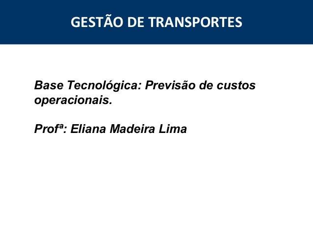 GESTÃO DE TRANSPORTES  Base Tecnológica: Previsão de custos operacionais. Profª: Eliana Madeira Lima  2