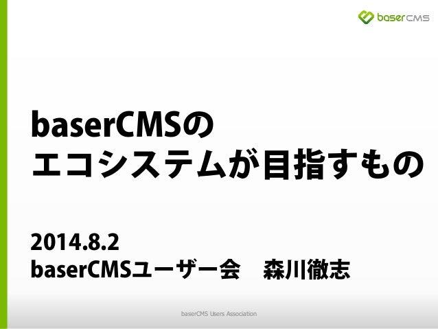 baserCMSの エコシステムが目指すもの 2014.8.2 baserCMSユーザー会 森川徹志 baserCMS Users Association