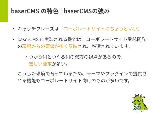 baserCMS の特色 | baserCMSの強み ● キャッチフレーズは「コーポレートサイトにちょうどいい」 ● baserCMS に実装される機能は、コーポレートサイト受託開発 の現場からの要望が多く反映され、厳選されています。 – ・つ...
