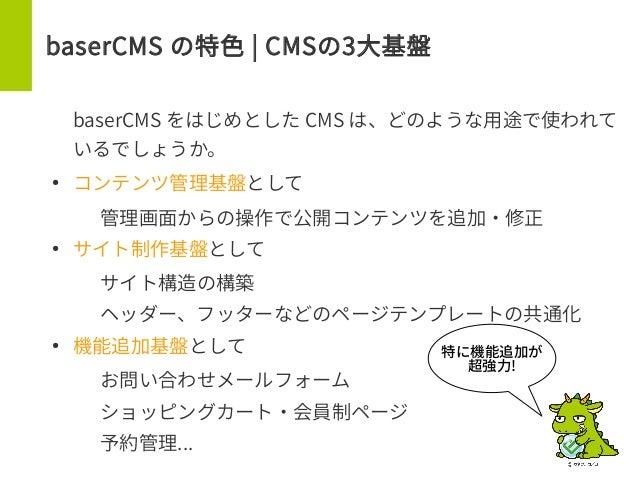 baserCMS の特色 | CMSの3大基盤 baserCMS をはじめとした CMS は、どのような用途で使われて いるでしょうか。 ● コンテンツ管理基盤として – 管理画面からの操作で公開コンテンツを追加・修正 ● サイト制作基盤として...