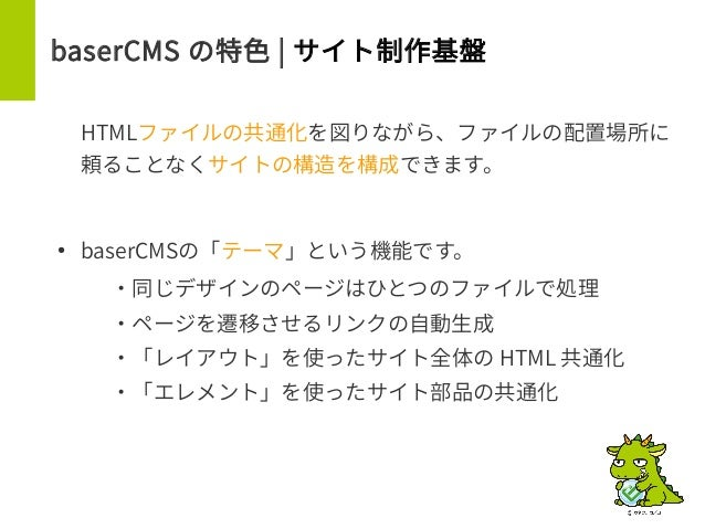baserCMS の特色 | サイト制作基盤 HTMLファイルの共通化を図りながら、ファイルの配置場所に 頼ることなくサイトの構造を構成できます。 ● baserCMSの「テーマ」という機能です。 – ・同じデザインのページはひとつのファイルで...