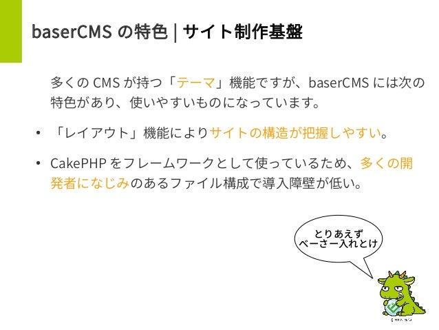 baserCMS の特色 | サイト制作基盤 多くの CMS が持つ「テーマ」機能ですが、baserCMS には次の 特色があり、使いやすいものになっています。 ● 「レイアウト」機能によりサイトの構造が把握しやすい。 ● CakePHP をフ...