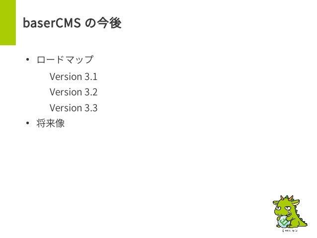 baserCMS の今後 ● ロードマップ – Version 3.1 – Version 3.2 – Version 3.3 ● 将来像
