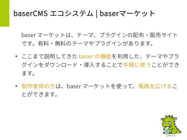 baserCMS エコシステム | baserマーケット baser マーケットは、テーマ、プラグインの配布・販売サイト です。有料・無料のテーマやプラグインがあります。 ● ここまで説明してきた baser の機能を利用した、テーマやプラ グ...