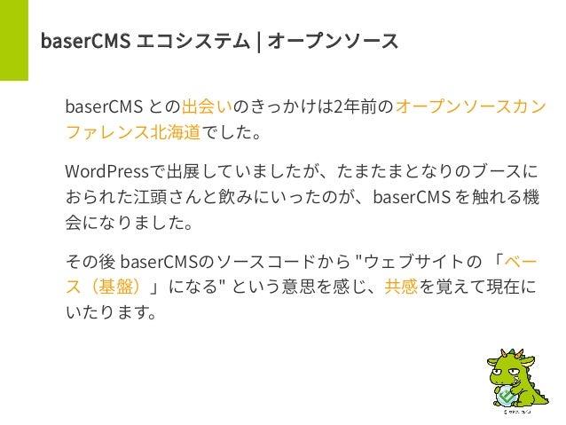 baserCMS エコシステム | オープンソース baserCMS との出会いのきっかけは2年前のオープンソースカン ファレンス北海道でした。 WordPressで出展していましたが、たまたまとなりのブースに おられた江頭さんと飲みにいったの...
