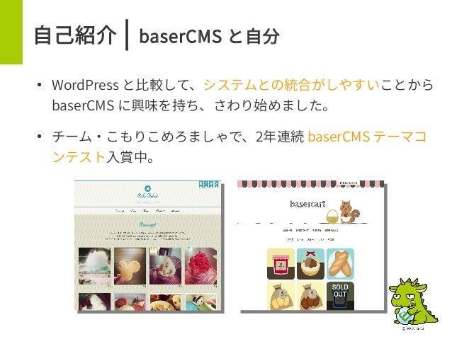 自己紹介 | baserCMS と自分 ● WordPress と比較して、システムとの統合がしやすいことから baserCMS に興味を持ち、さわり始めました。 ● チーム・こもりこめろましゃで、2年連続 baserCMS テーマコ ンテスト...