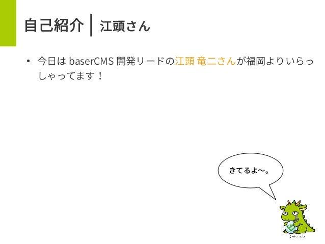 自己紹介 | 江頭さん ● 今日は baserCMS 開発リードの江頭 竜二さんが福岡よりいらっ しゃってます! きてるよ〜。