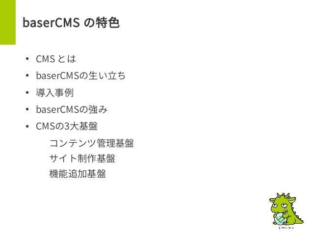 baserCMS の特色 ● CMS とは ● baserCMSの生い立ち ● 導入事例 ● baserCMSの強み ● CMSの3大基盤 – コンテンツ管理基盤 – サイト制作基盤 – 機能追加基盤