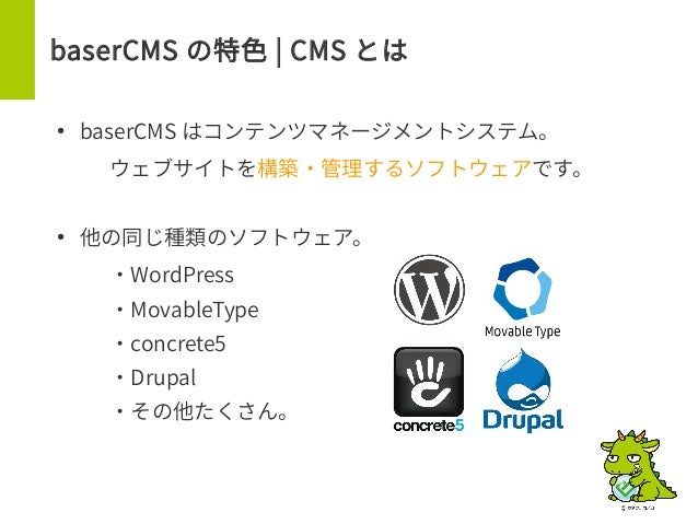 baserCMS の特色 | CMS とは ● baserCMS はコンテンツマネージメントシステム。 – ウェブサイトを構築・管理するソフトウェアです。 ● 他の同じ種類のソフトウェア。 – ・WordPress – ・MovableType...