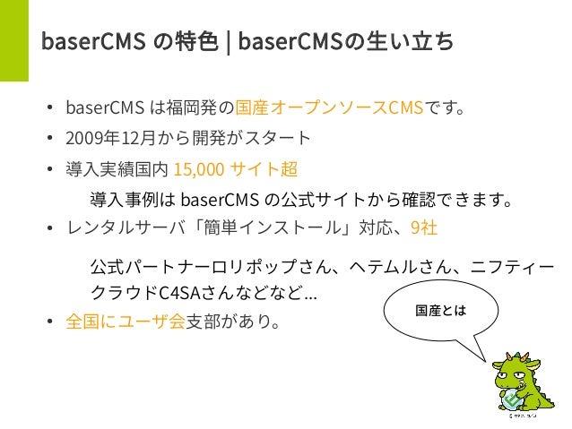 baserCMS の特色 | baserCMSの生い立ち ● baserCMS は福岡発の国産オープンソースCMSです。 ● 2009年12月から開発がスタート ● 導入実績国内 15,000 サイト超 – 導入事例は baserCMS の公式...