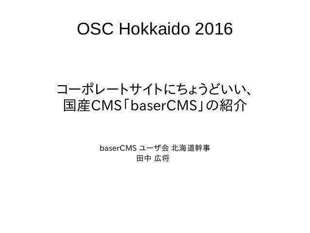 OSC Hokkaido 2016 コーポレートサイトにちょうどいい、 国産CMS「baserCMS」の紹介 baserCMS ユーザ会 北海道幹事 田中 広将