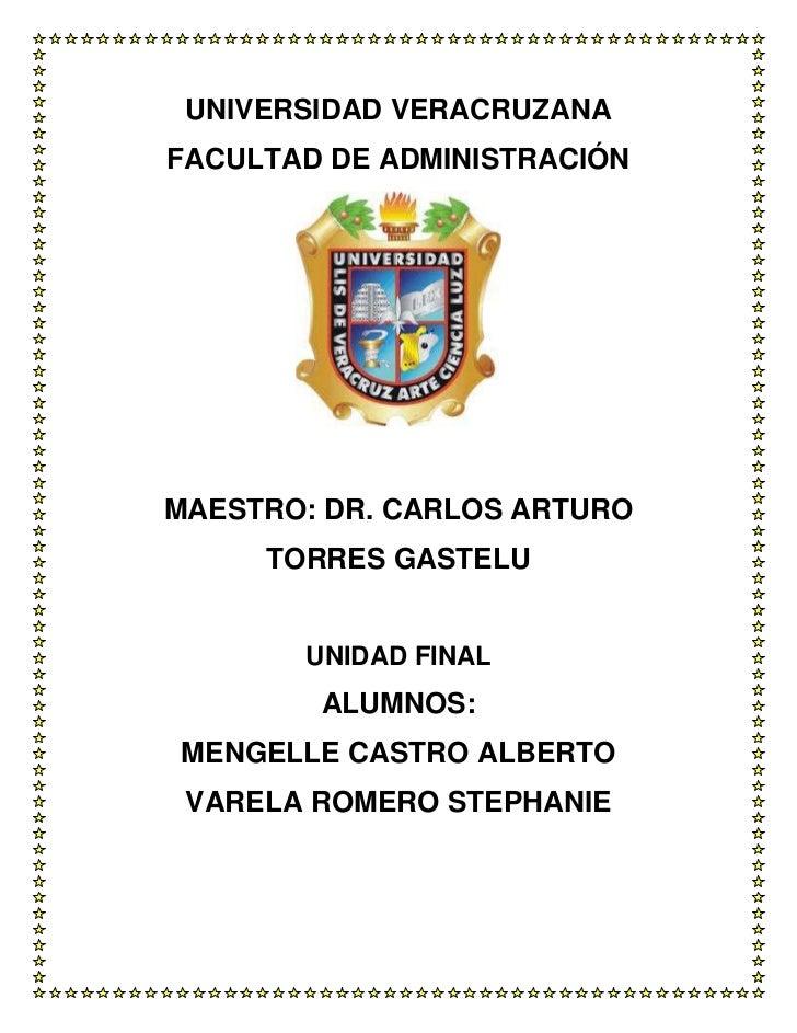 UNIVERSIDAD VERACRUZANAFACULTAD DE ADMINISTRACIÓNMAESTRO: DR. CARLOS ARTURO     TORRES GASTELU       UNIDAD FINAL        A...