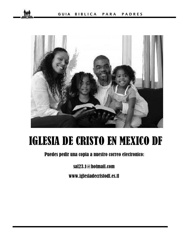 GUIA    BIBLICA        PARA        PADRESIGLESIA DE CRISTO EN MEXICO DF   Puedes pedir una copia a nuestro correo electron...