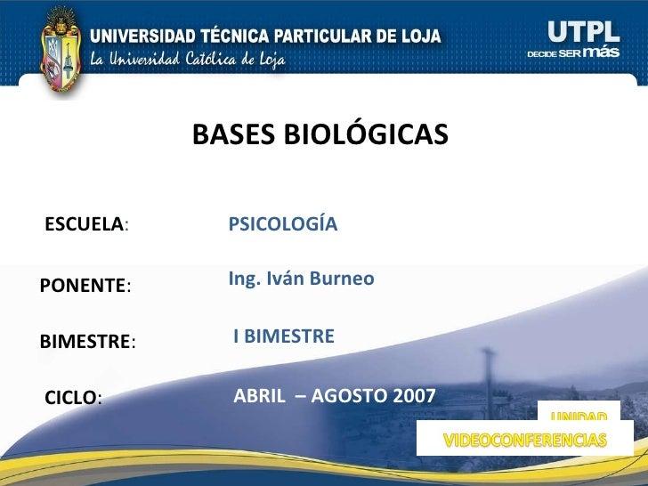 ESCUELA : PONENTE : BIMESTRE : BASES BIOLÓGICAS  CICLO : PSICOLOGÍA I BIMESTRE Ing. Iván Burneo ABRIL  – AGOSTO 2007