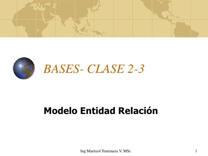 BASES- CLASE 2-3   Modelo Entidad Relación           Ing Maritzol Tenemaza V. MSc   1