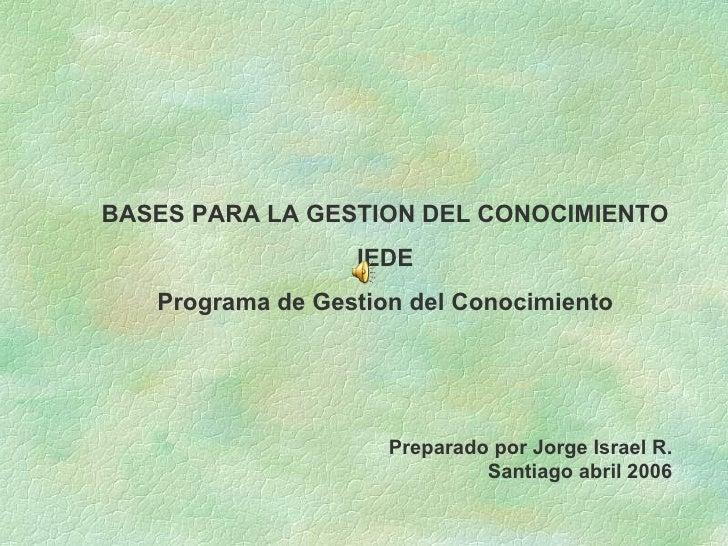 BASES PARA LA GESTION DEL CONOCIMIENTO IEDE Programa de Gestion del Conocimiento Preparado por Jorge Israel R. Santiago ab...