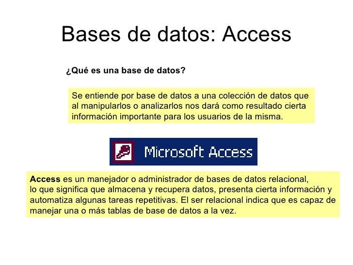 Bases de datos: Access ¿Qué es una base de datos? Se entiende por base de datos a una colección de datos que  al manipular...