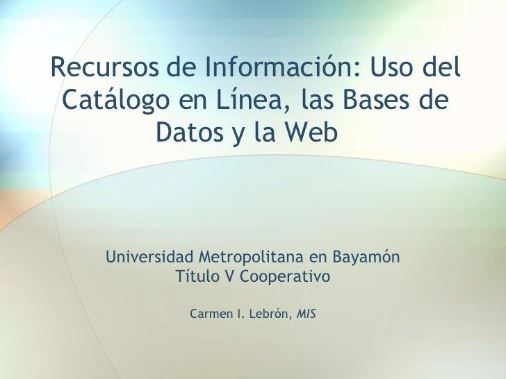 Recursos de Información: Uso del Catálogo en Línea, las Bases de Datos y la Web  Universidad Metropolitana en Bayamón Títu...