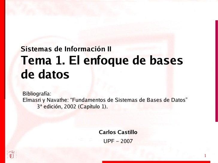 Sistemas de Información II Tema 1. El enfoque de bases de datos <ul><ul><li>Carlos Castillo </li></ul></ul><ul><ul><li>UPF...