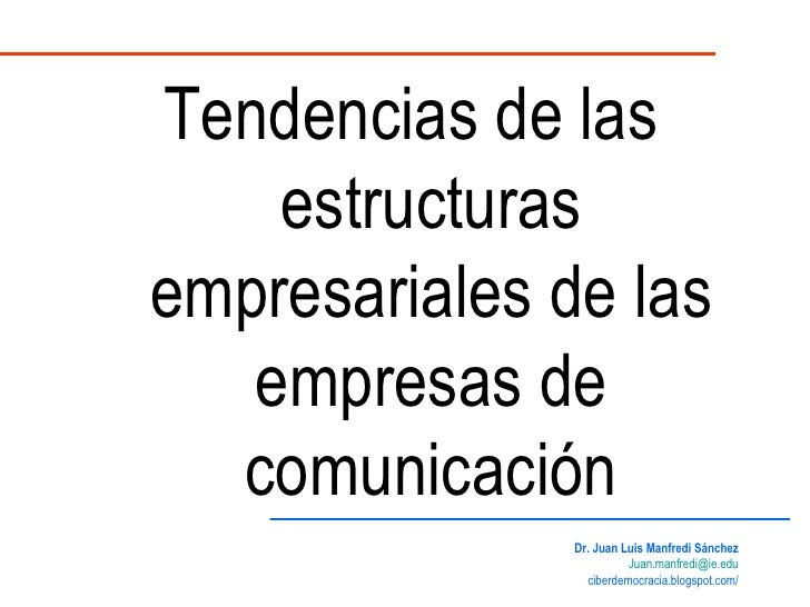 Tendencias de las estructuras empresariales de las empresas de comunicación Dr. Juan Luis Manfredi Sánchez [email_address]...