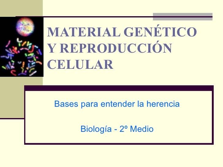 MATERIAL GENÉTICO Y REPRODUCCIÓN CELULAR Bases para entender la herencia Biología - 2º Medio