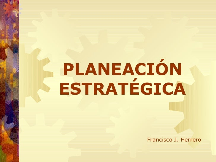 PLANEACIÓN ESTRATÉGICA Francisco J. Herrero
