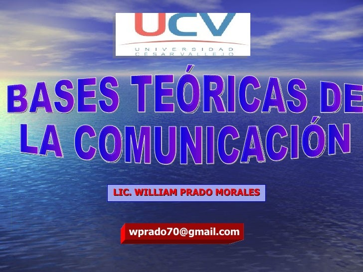 LIC. WILLIAM PRADO MORALES BASES TEÓRICAS DE  LA COMUNICACIÓN [email_address]
