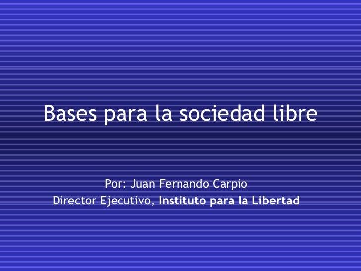 Bases para la sociedad libre Por: Juan Fernando Carpio Director Ejecutivo,  Instituto para la Libertad