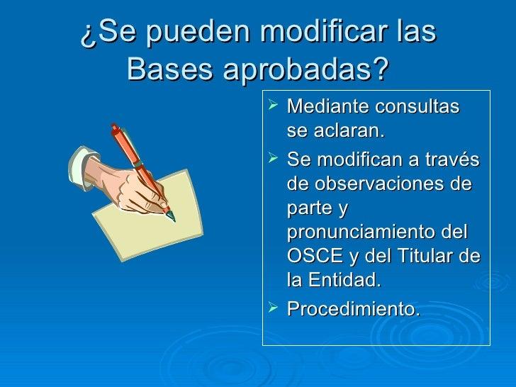 ¿Se pueden modificar las Bases aprobadas? <ul><li>Mediante consultas se aclaran. </li></ul><ul><li>Se modifican a través d...