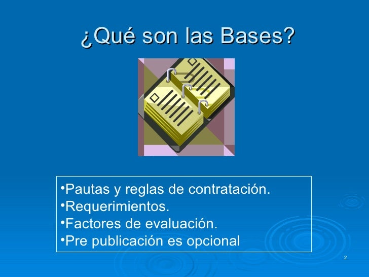 ¿Qué son las Bases? <ul><li>Pautas y reglas de contratación. </li></ul><ul><li>Requerimientos. </li></ul><ul><li>Factores ...