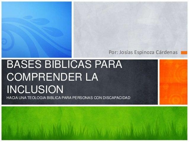 Por: Josías Espinoza CárdenasBASES BIBLICAS PARACOMPRENDER LAINCLUSIONHACIA UNA TEOLOGIA BIBLICA PARA PERSONAS CON DISCAPA...