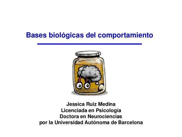 Bases biológicas del comportamiento Jessica Ruiz Medina Licenciada en Psicología Doctora en Neurociencias por la Universid...