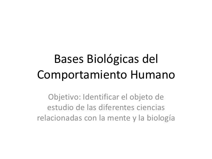 Bases Biológicas del Comportamiento Humano <br />Objetivo: Identificar el objeto de estudio de las diferentes ciencias rel...
