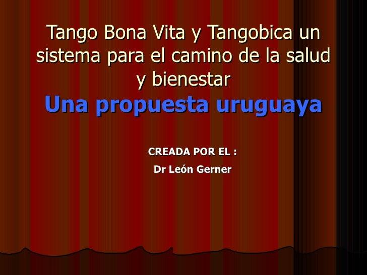 Tango Bona Vita y Tangobica un sistema para el camino de la salud y bienestar Una propuesta uruguaya <ul><ul><li>CREADA PO...