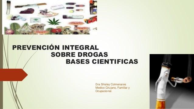 PREVENCIÓN INTEGRAL SOBRE DROGAS BASES CIENTIFICAS Dra Shisley Colmenares Medico Cirujano, Familiar y Ocupacional.