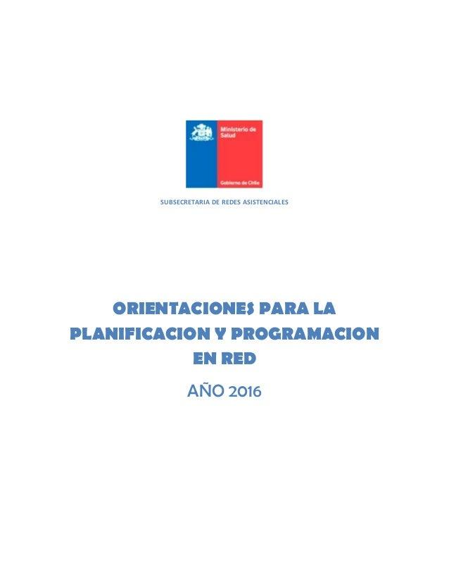 SUBSECRETARIA DE REDES ASISTENCIALES ORIENTACIONES PARA LA PLANIFICACION Y PROGRAMACION EN RED AÑO 2016