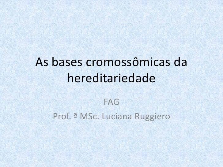 As bases cromossômicas da     hereditariedade               FAG  Prof. ª MSc. Luciana Ruggiero