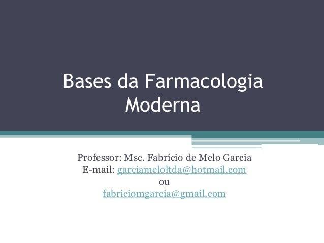 Bases da Farmacologia Moderna Professor: Msc. Fabrício de Melo Garcia E-mail: garciameloltda@hotmail.com ou fabriciomgarci...
