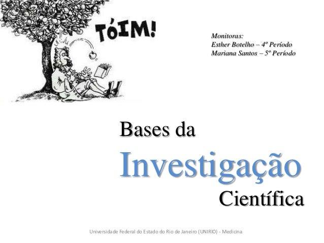Bases da Investigação Científica Universidade Federal do Estado do Rio de Janeiro (UNIRIO) - Medicina Monitoras: Esther Bo...