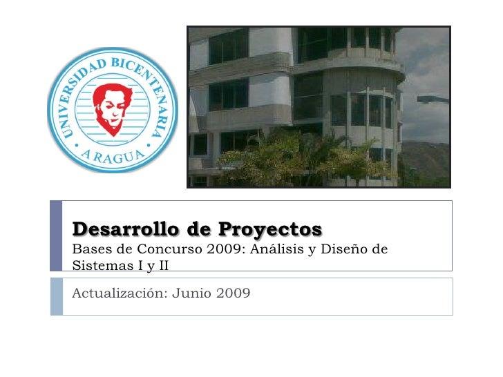 Desarrollo de Proyectos Bases de Concurso 2009: Análisis y Diseño de Sistemas I y II Actualización: Junio 2009