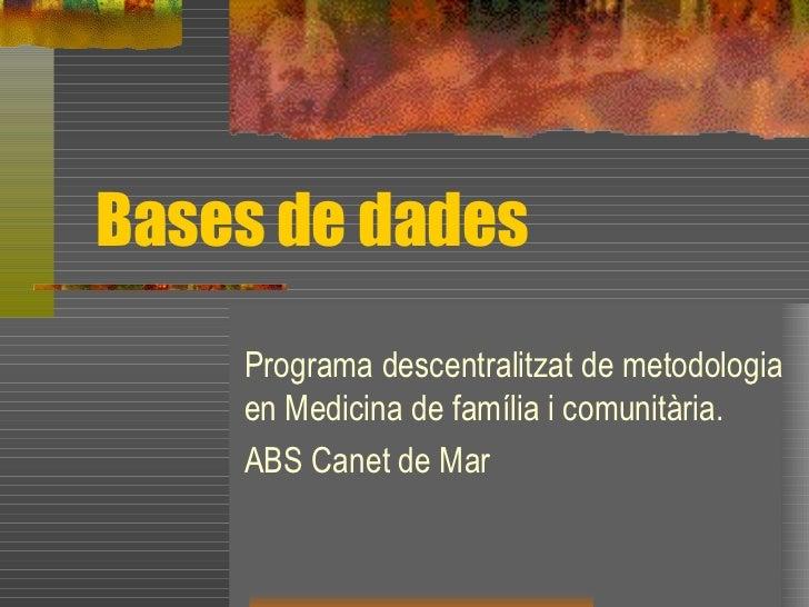 Bases de dades Programa descentralitzat de metodologia en Medicina de família i comunitària. ABS Canet de Mar