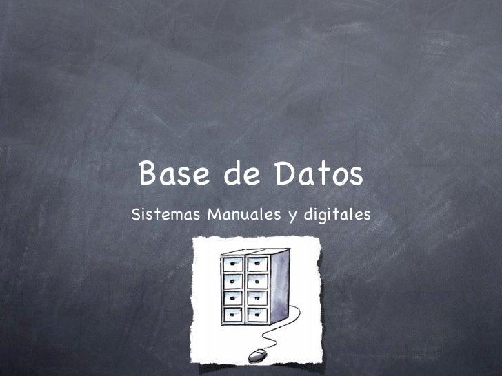 Base de Datos <ul><li>Sistemas Manuales y digitales </li></ul>